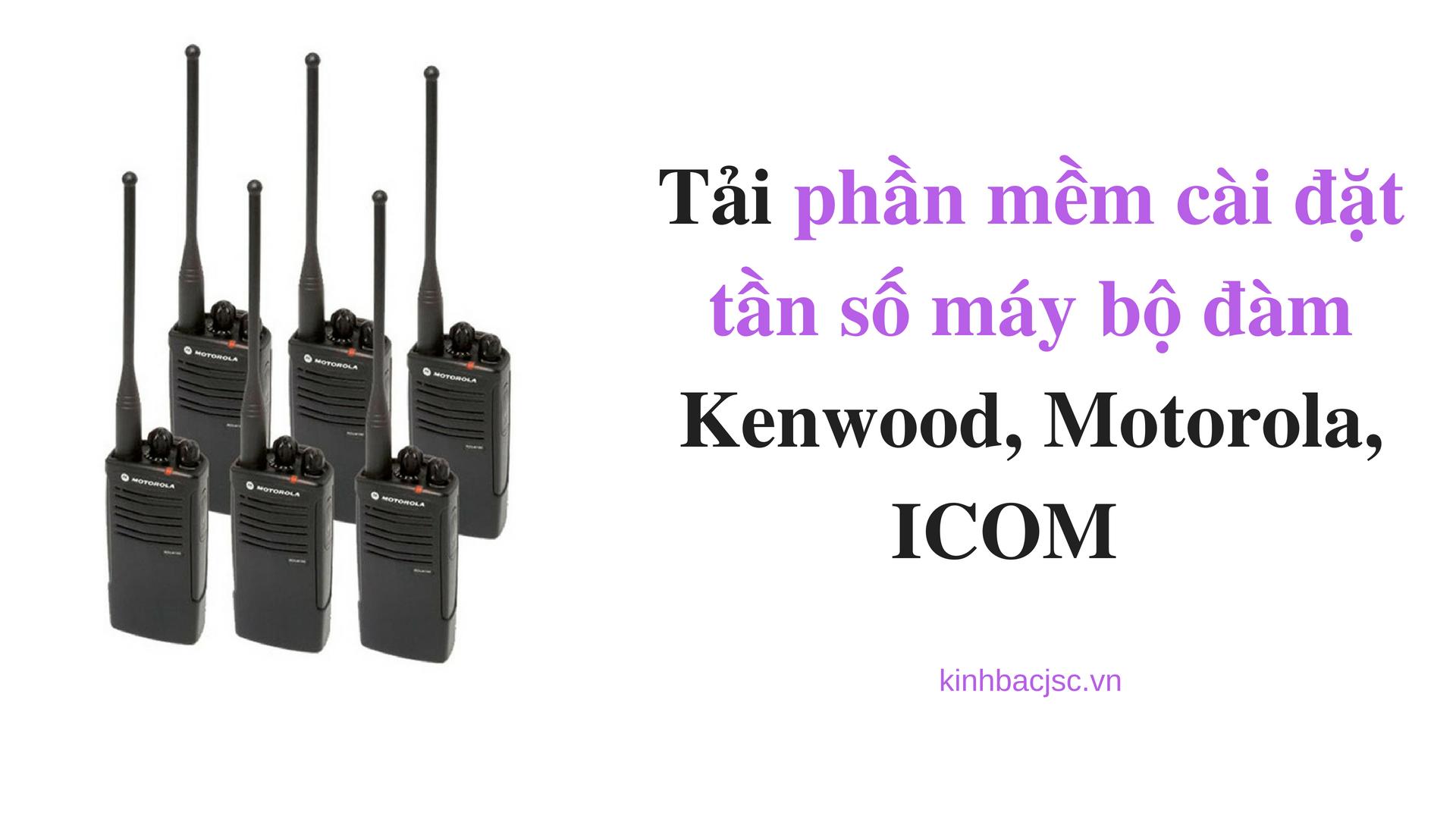 Tải phần mềm cài đặt tần số máy bộ đàm Kenwood, Motorola, ICOM